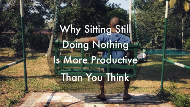 Why Sitting Still Doing Nothing is More Productive Than You Think