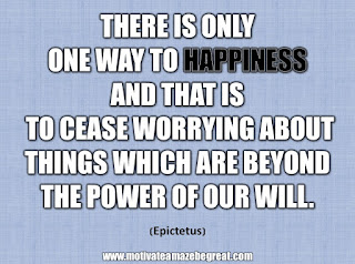 "33 Happiness Quotes To Inspire Your Day: ""There is only one way to happiness and that is to cease worrying about things which are beyond the power of our will."" - Epictetus"