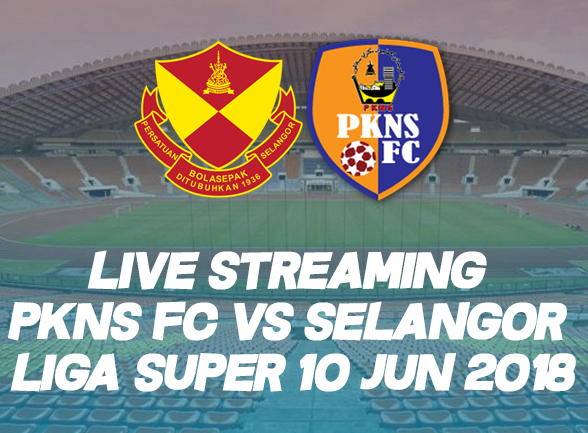 LIVE STREAMING PKNS FC VS SELANGOR LIGA SUPER 10 JUN 2018