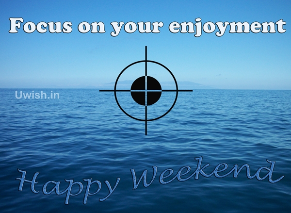 A Happy Weekend. Focus on your enjoyment in your weekend