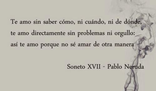 """""""Te amo sin saber cómo, ni cuándo, ni de dónde, te amo directamente sin problemas ni orgullo: así te amo porque no sé amar de otra manera."""" Pablo Neruda - Soneto XVII"""
