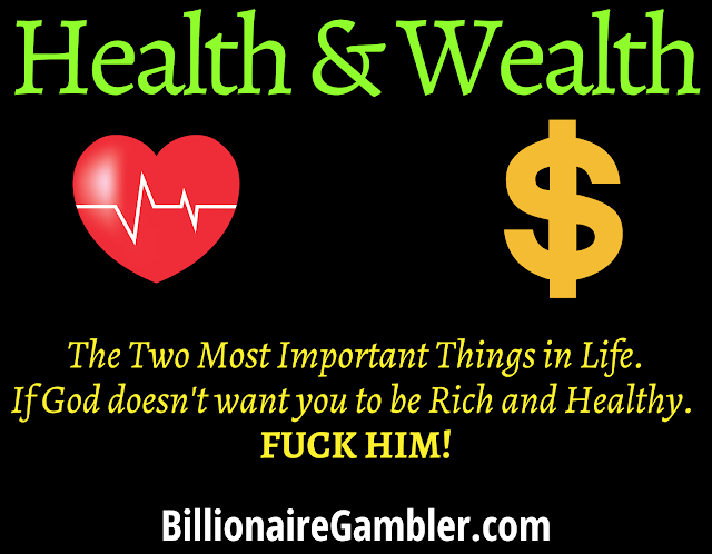 Health & Wealth are the two most important things in life. If God doesn't want you to be Rich and Healthy. Fuck Him!  BillionaireGambler.com