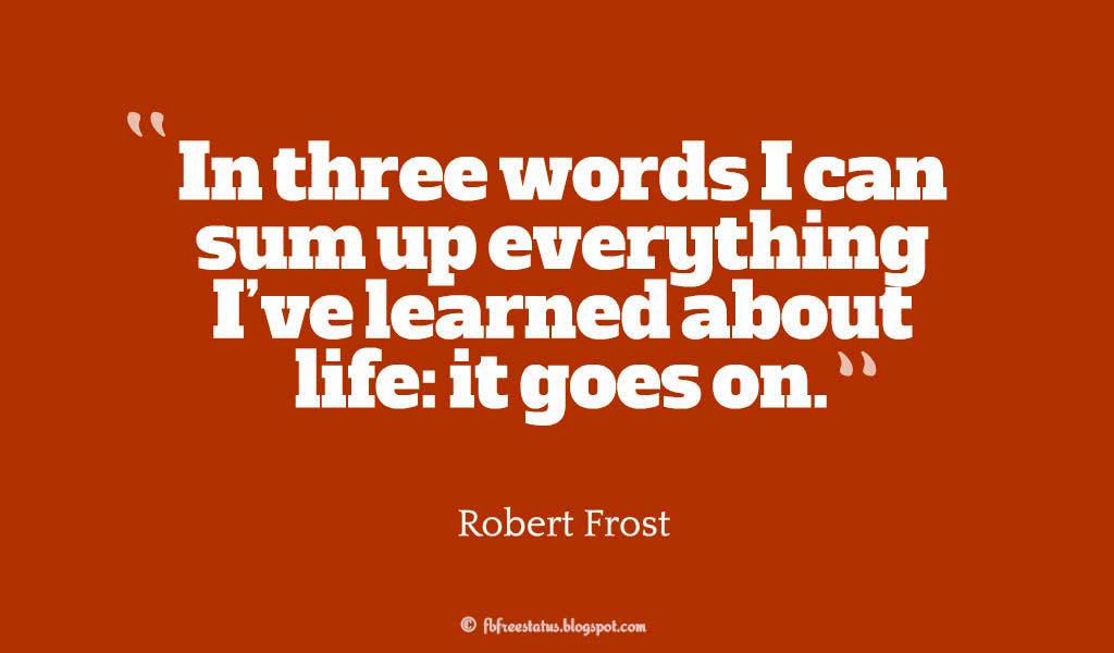"Wise Words, ""In three words I can sum up everything I've learned about life: it goes on."" ― Robert Frost"
