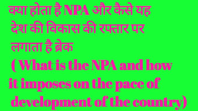 क्या होता है NPA  और कैसे यह देश की विकास की रफ्तार पर लगाता है ब्रेक ( What is the NPA and how it imposes on the pace of development of the country):