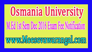 Osmania University M.Ed 1st Sem Dec 2016 Exam Fee Notification