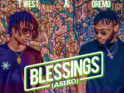 [Music] T West Ft. Dremo – Blessings (Asiko)