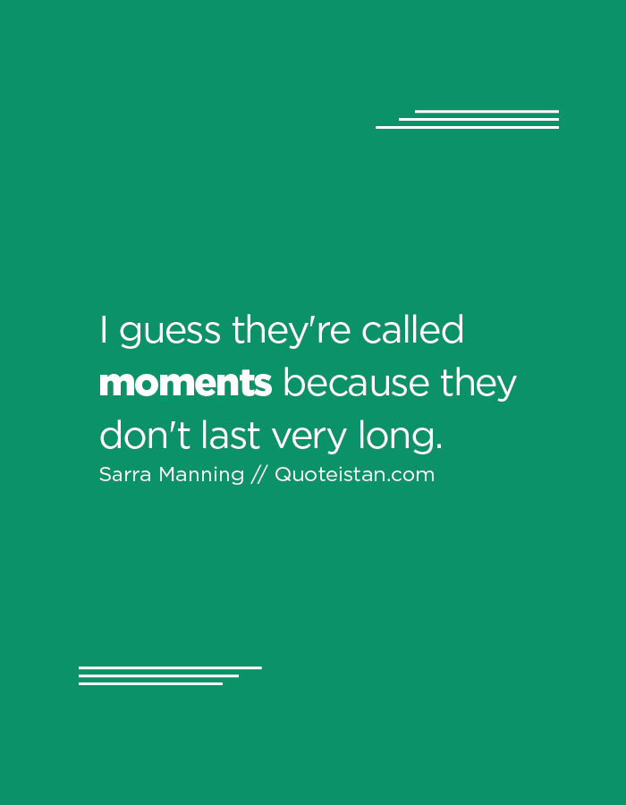 I guess they're called moments because they don't last very long.