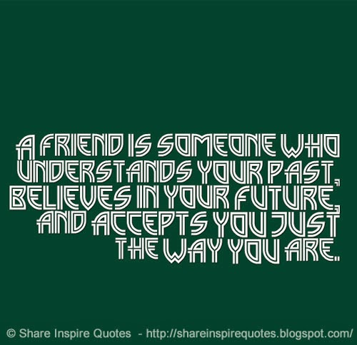 A Friend Is Someone Who Understands Your Past, Believes In