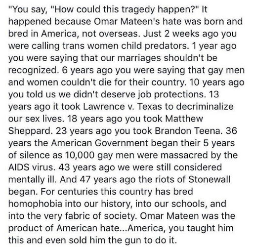 "You say, ""How could this happen?"" It happened because Omar Mateen's hate was born and bred in America, not overseas. Just 2 weeks ago you were calling trans women child predators. 1 year ago you were saying that our marriages shouldn't be recognized. 6 years ago you were saying that gay men and women couldn't die for their country. 10 years ago you told us we didn't deserve job protections. 13 years ago it took Lawrence v. Texas to decriminalize our sex lives. 18 years ago you took Matthew Sheppard. 23 years ago you took Brandon Teena. 36 years the American Government began their 5 year silence as 10,000 gay men were massacred by the AIDS virus. 43 years ago we were still considered mentally ill. And 47 years ago the riots of Stonewall began. For centuries this country has bred homophobia into our history, into our schools, and into the very fabric of society. Omar Mateen was the product of American hate.. America, you taught him this and even sold him the gun to do it."