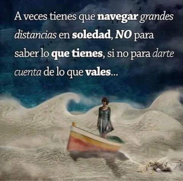 A veces tienes que navegar grandes distancias en soledad, NO para saber lo que tiene, si no para darte cuenta de lo que vales.