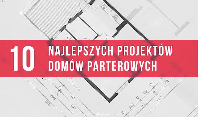 10 najlepszych projektów domów parterowych
