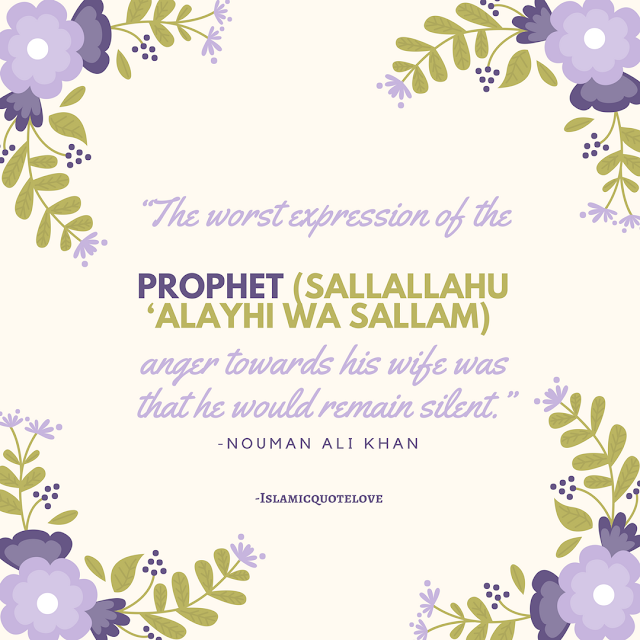 "The worst expression of the Prophet (Sallallahu 'Alayhi wa Sallam) anger towards his WIFE was that he would remain Silents."" -Nouman Ali Khan"