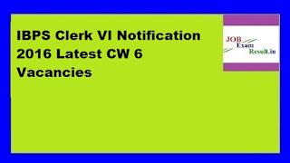 IBPS Clerk VI Notification 2016 Latest CW 6 Vacancies