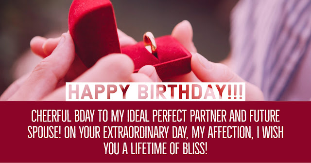 Cheerful bday to my ideal perfect partner and future spouse! On your extraordinary day, my affection, I wish you a lifetime of bliss!