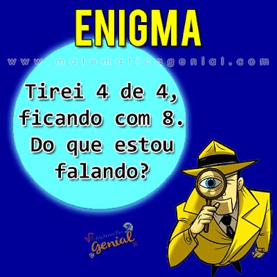 Enigma: Tirei 4 de 4 e fiquei com 8. Do que estou falando?