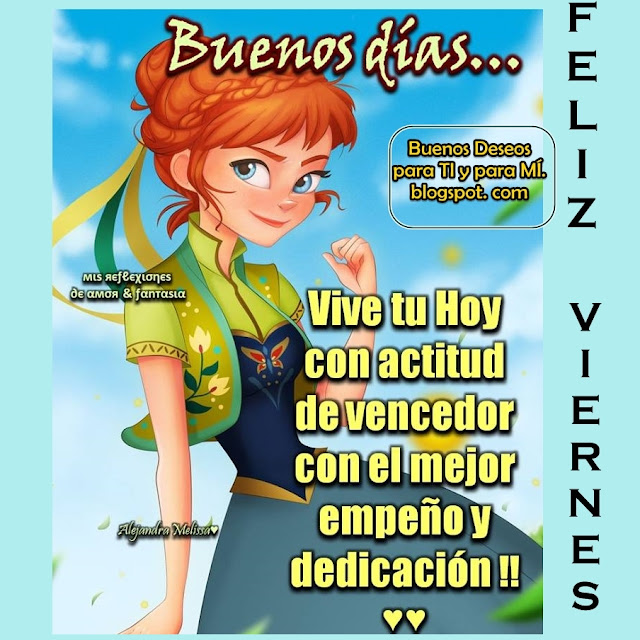 Buenos Días... Vive tu HOY con actitud de vencedor con el mejor empeño y dedicación!!! FELIZ VIERNES