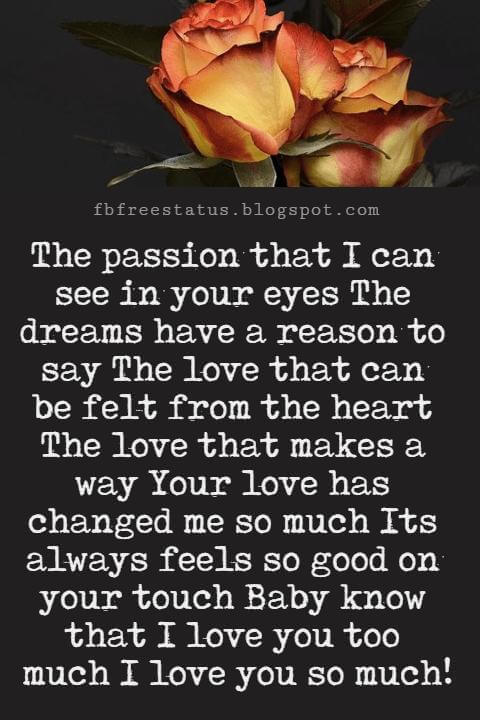 Love You Messages, The passion that I can see in your eyes The dreams have a reason to say The love that can be felt from the heart The love that makes a way Your love has changed me so much Its always feels so good on your touch Baby know that I love you too much I love you so much!
