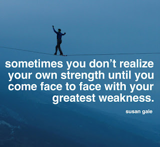 Sometimes you don't realize your own strength until you come face to face with your greatest weakness. By - Susan Gale