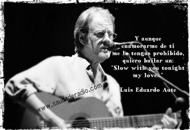 """""""Y aunque enamorarme de ti me lo tengas prohibido quiero bailar un """"Slow"""" with you tonight, my love."""" Luis Eduardo Aute"""