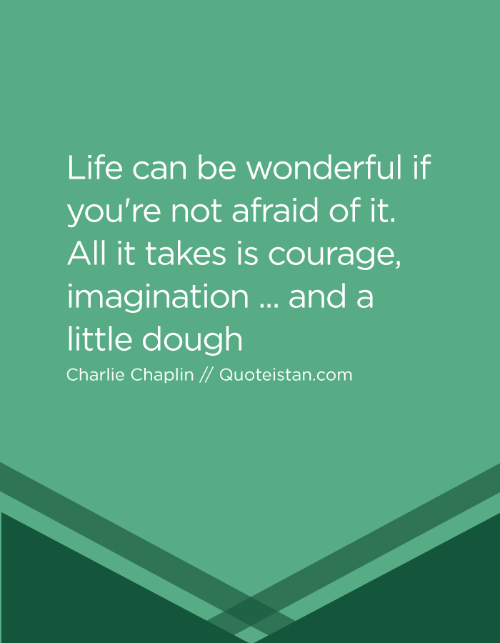 Life can be wonderful if you're not afraid of it. All it takes is courage, imagination ... and a little dough