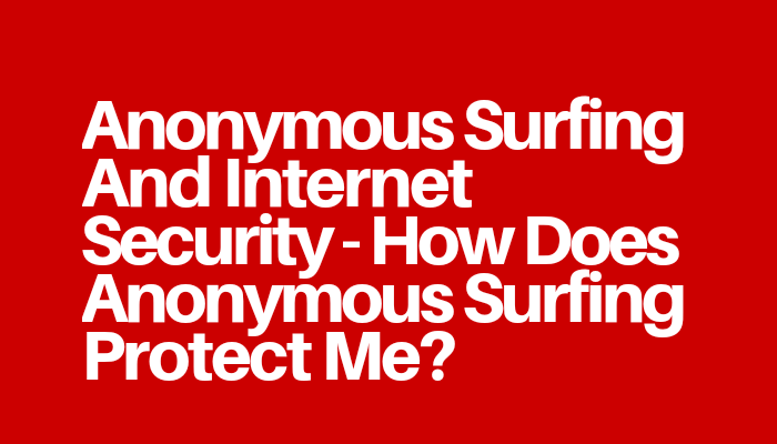 Anonymous Surfing And Internet Security - How Does Anonymous Surfing Protect Me?