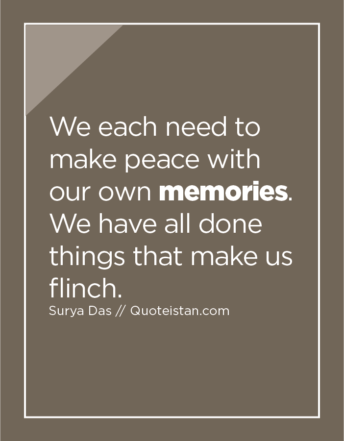We each need to make peace with our own memories. We have all done things that make us flinch.