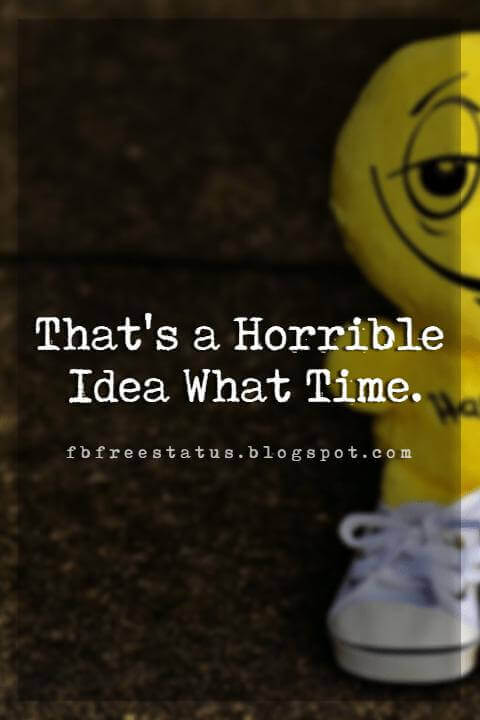 funny short friendship quotes, That's a Horrible Idea What Time.