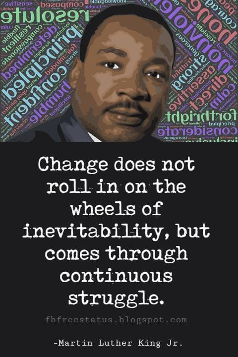 Quotes by Martin Luther King jr, Change does not roll in on the wheels of inevitability, but comes through continuous struggle.