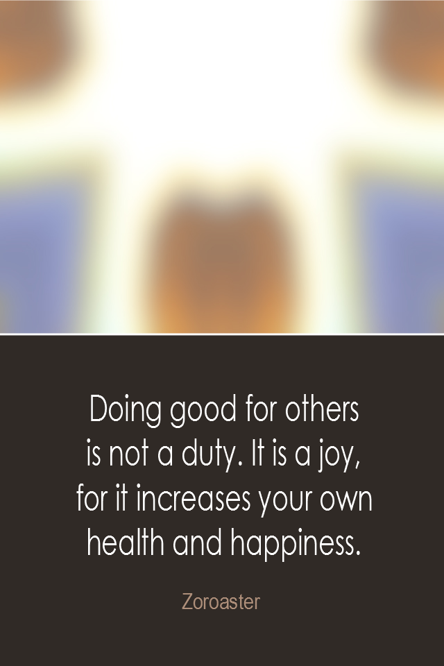 visual quote - image quotation: Doing good for others is not a duty. It is a joy, for it increases your own health and happiness. - Zoroaster