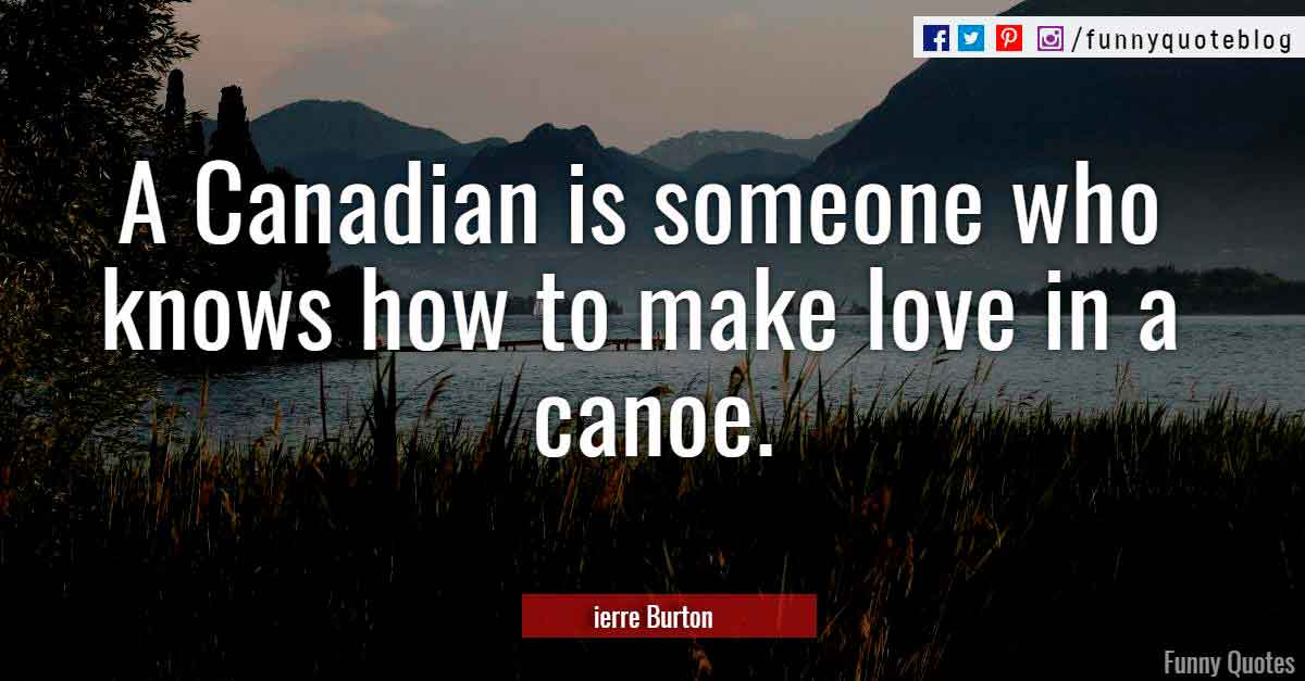 """A Canadian is someone who knows how to make love in a canoe."" ― ierre Burton Quote"