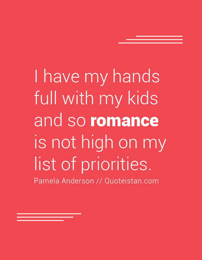 I have my hands full with my kids and so romance is not high on my list of priorities.