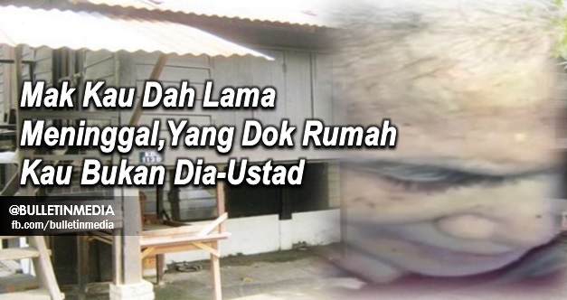 Shah Alam, Selangor : Mak Kau Dah Lama Meninggal, Yang Dok Rumah Kau Tu Bukan Dia. - Ustaz
