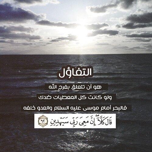 التفاؤل هو أن تتعلق بفرج الله ولو كانت كل المعطيات ضدك فالبحر أما موسى عليه السلام والعدو خلفه {قَالَ كَلَّا ۖ إِنَّ مَعِيَ رَبِّي سَيَهْدِينِ}