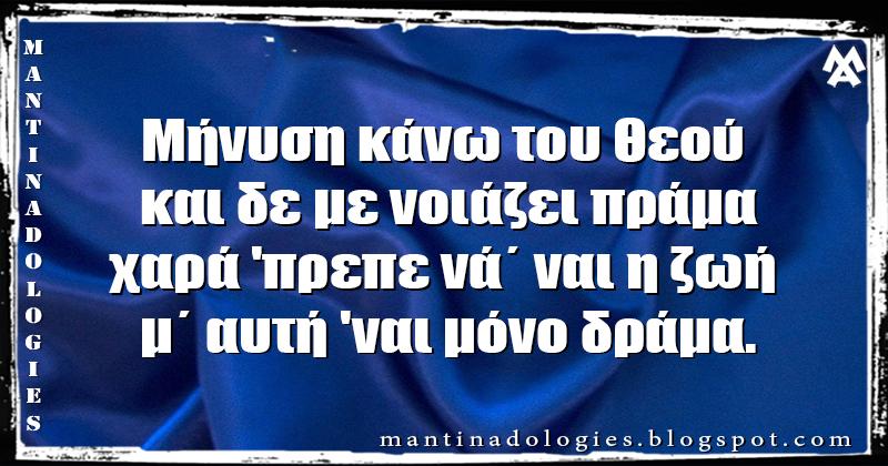 Μαντινάδα - Μήνυση κάνω του Θεού  και δε με νοιάζει πράμα χαρά 'πρεπε νά΄ ναι η ζωή  μ΄ αυτή 'ναι μόνο δράμα.