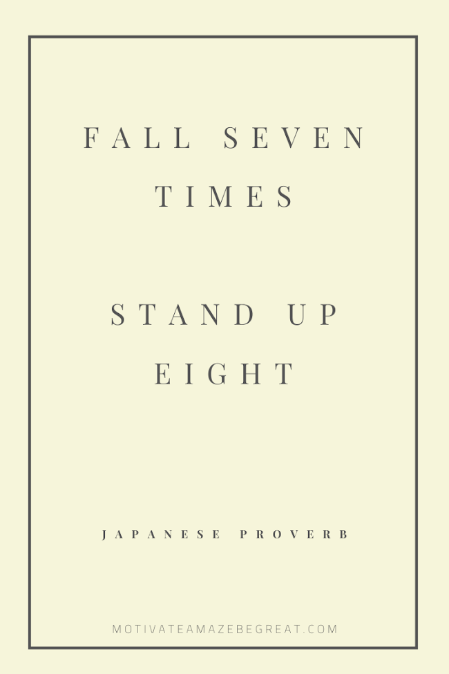 "44 Short Success Quotes And Sayings:  ""Fall seven times and stand up eight."" - Japanese Proverb"