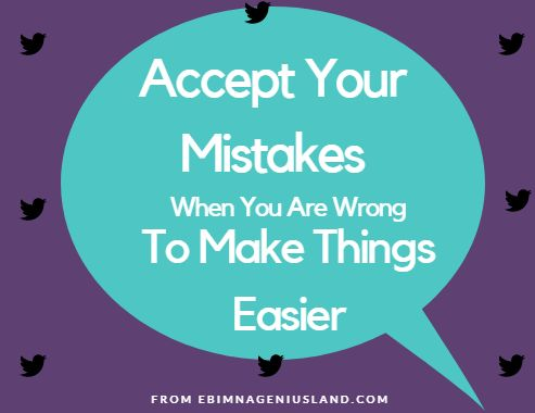 Accept Your Mistakes When You Are Wrong To Make Things Easier