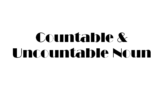 Countable Noun, Uncountable Noun, Penjelasan Countable and Uncountable Noun, Perbedaan  Countable and Uncountable Noun, Ciri-ciri  Countable and Uncountable Noun, Contoh-contoh  Countable and Uncountable Noun