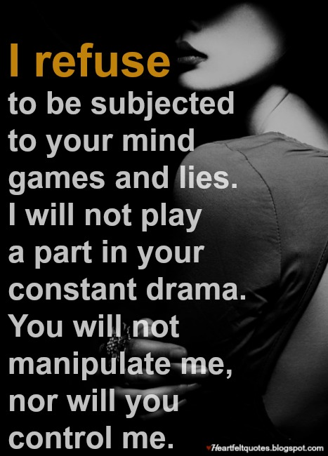I refuse to be subjected to your mind games and lies ...