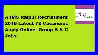 AIIMS Raipur Recruitment 2016 Latest 78 Vacancies Apply Online  Group B & C Jobs