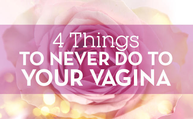 4 Things You Should Never, Ever Do To Your Vagina