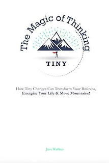 The Magic of Thinking Tiny - How Tiny Changes Can Transform Your Business, Energize Your Life and Move Mountains!  by Jim Walker