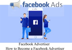 Facebook Advertiser – How to Become a Facebook Advertiser