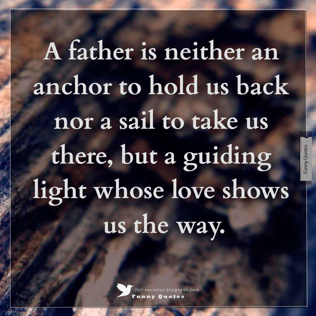 """A father is neither an anchor to hold us back nor a sail to take us there, but a guiding light whose love shows us the way."""
