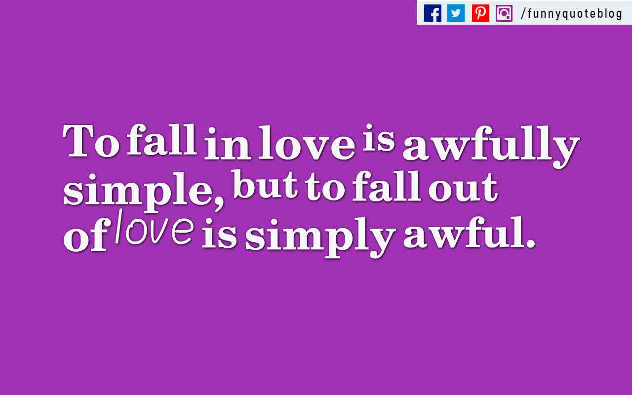 To fall in love is awfully simple, but to fall out of love is simply awful. ? Bess Myerson Quote