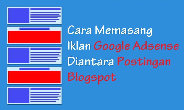 Cara Memasang Iklan Google Adsense Diantara Postingan Blogspot