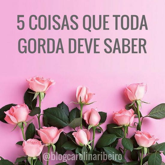 5 COISAS QUE TODA GORDA DEVE SABER