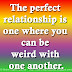 The perfect relationship is one where you can be weird with one another.