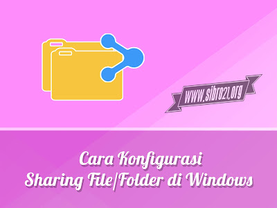 Cara Konfigurasi Sharing File/Folder di Windows