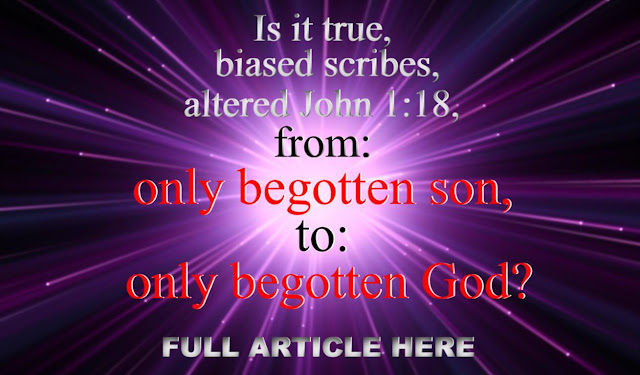 Is it true, biased scribes altered John 1:18, from: only begotten son, to only begotten God?