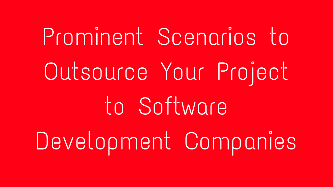 Prominent Scenarios to Outsource Your Project to Software Development Companies